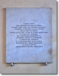 """lapide a commemorazione di Carlo Troya il cui testo recita:""""a Carlo Troya che con meravigliosa dottrina ai suoi tempi come per prodigio raccolto, fissando lo sguardo acuto e sicuro, nella buia età media trasse alla luce tesori di storia inesplorati e a capo del Governo, nel fortunoso quarantotto, affrontò i sospetti di principe, a libertà mal disposto e le intemperanze di un popolo da repentina libertà inebriato. La città di Napoli, augurandosi figliuoli simiglianti"""""""